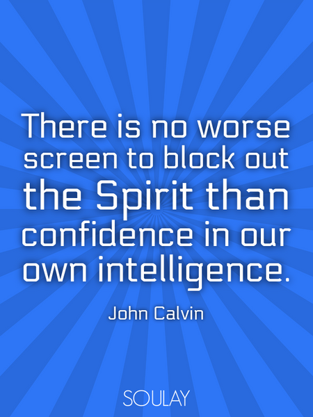 There is no worse screen to block out the Spirit than confidence in our own intelligence. (Poster)