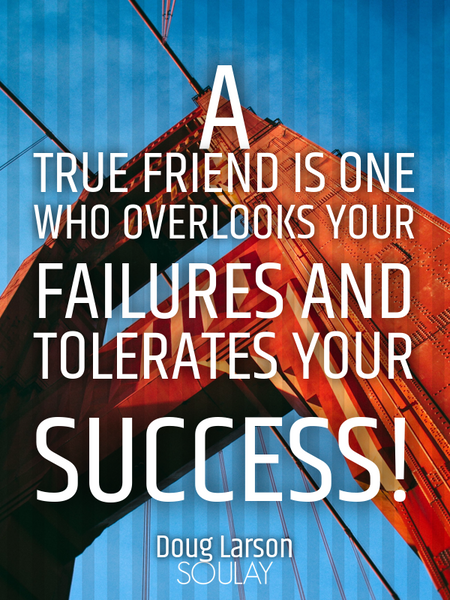A true friend is one who overlooks your failures and tolerates your success! (Poster)