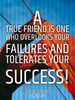 A true friend is one who overlooks your failures and tolerates your... - Quote Poster