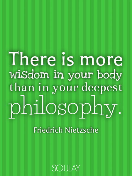 There is more wisdom in your body than in your deepest philosophy. (Poster)