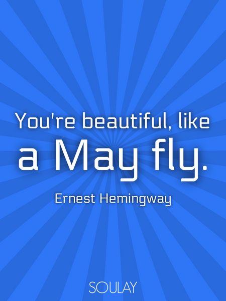 You're beautiful, like a May fly. (Poster)