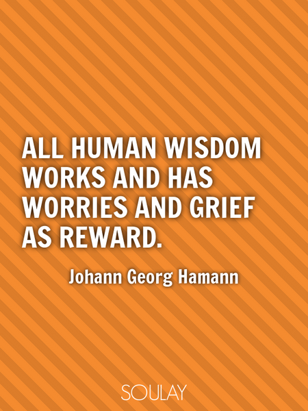 All human wisdom works and has worries and grief as reward. (Poster)