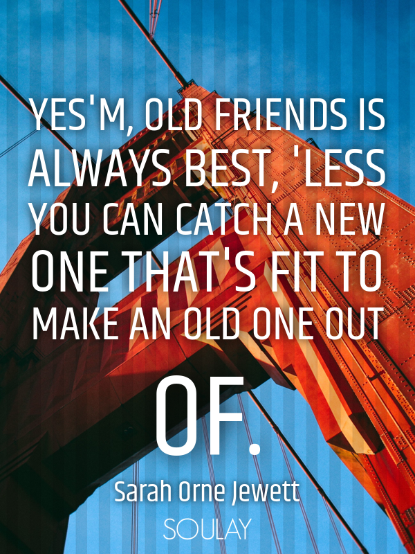 Yes'm, old friends is always best, 'less you can catch a new one th... - Quote Poster