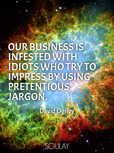 Our business is infested with idiots who try to impress by using pretentious jargon. (Poster)