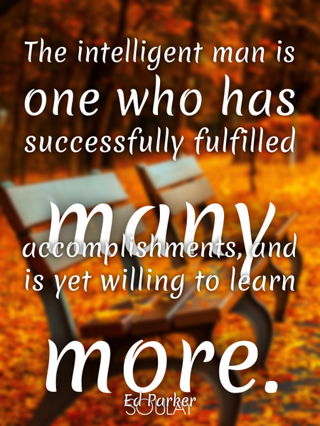 The intelligent man is one who has successfully fulfilled many accomplishments, and is yet willin... (Poster)