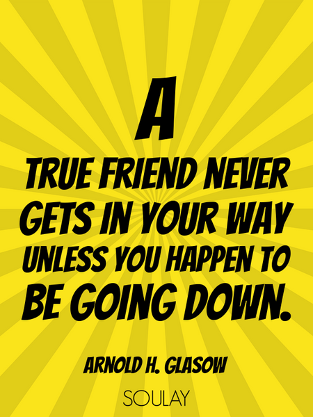 A true friend never gets in your way unless you happen to be going down. (Poster)