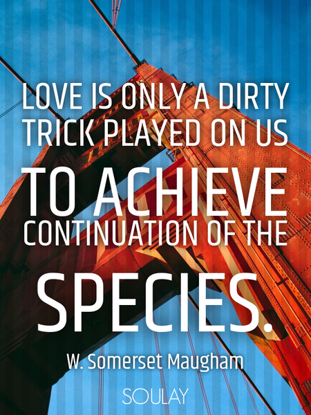 Love is only a dirty trick played on us to achieve continuation of the species. (Poster)