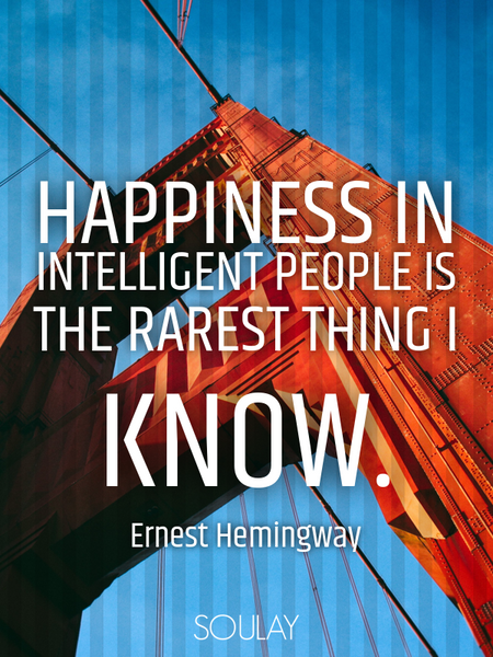 Happiness in intelligent people is the rarest thing I know. (Poster)
