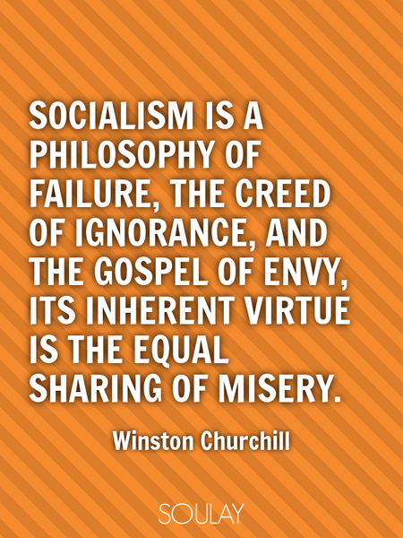 Socialism is a philosophy of failure, the creed of ignorance, and the gospel of envy, its inheren... (Poster)