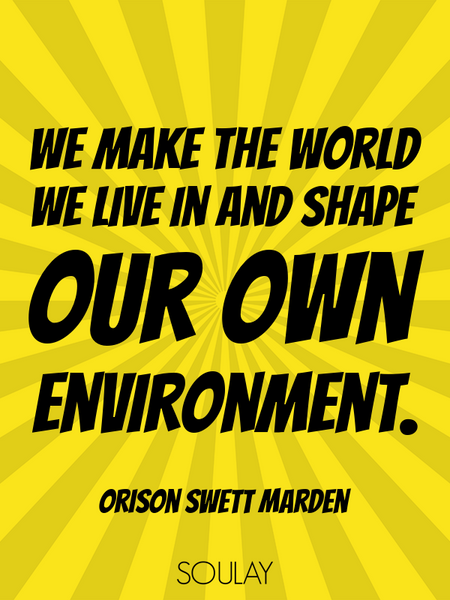 We make the world we live in and shape our own environment. (Poster)