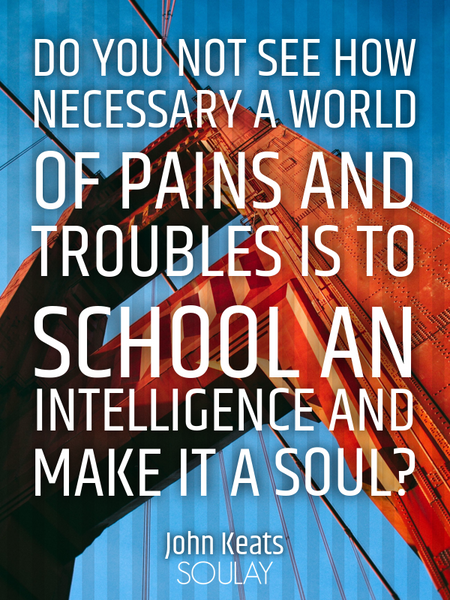 Do you not see how necessary a world of pains and troubles is to school an intelligence and make ... (Poster)