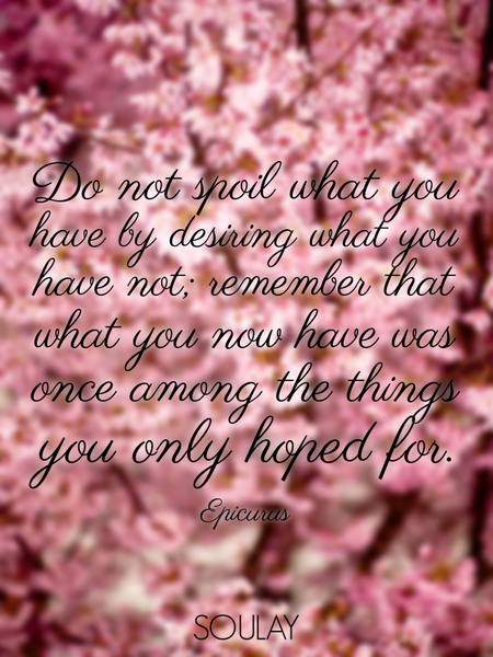Do not spoil what you have by desiring what you have not; remember that what you now have was onc... (Poster)
