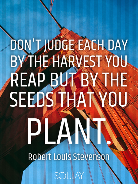 Don't judge each day by the harvest you reap but by the seeds that you plant. (Poster)
