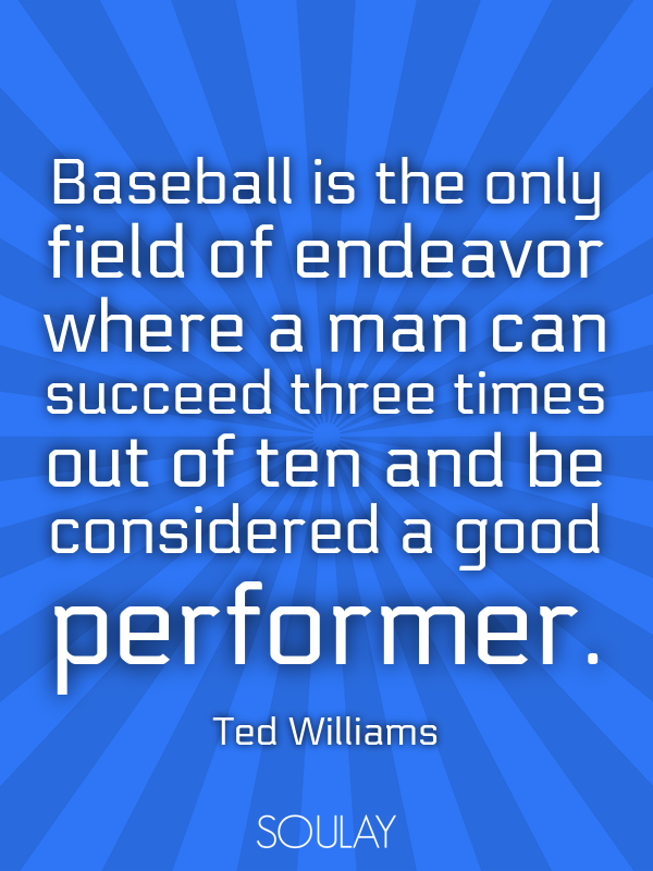 Baseball is the only field of endeavor where a man can succeed thre... - Quote Poster