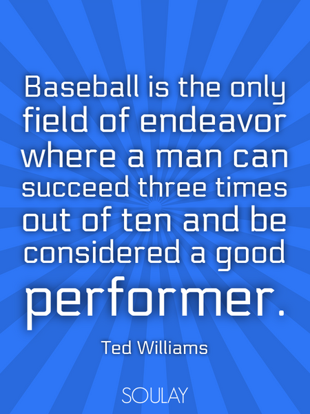Baseball is the only field of endeavor where a man can succeed three times out of ten and be cons... (Poster)
