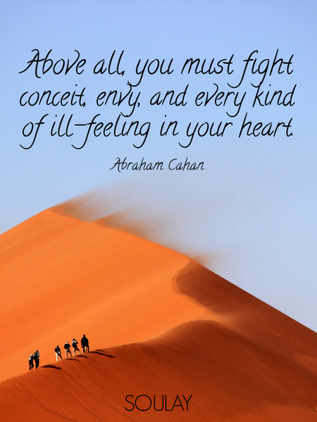 Above all, you must fight conceit, envy, and every kind of ill-feeling in your heart. (Poster)