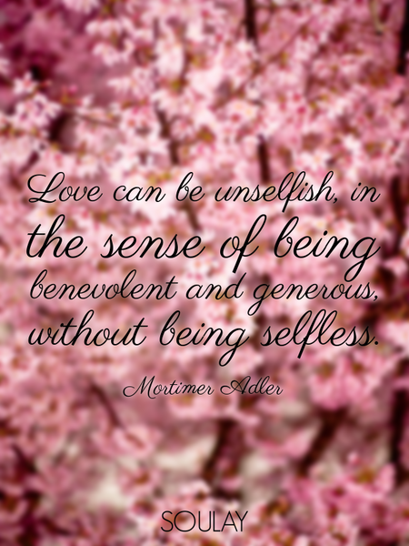 Love can be unselfish, in the sense of being benevolent and generous, without being selfless. (Poster)