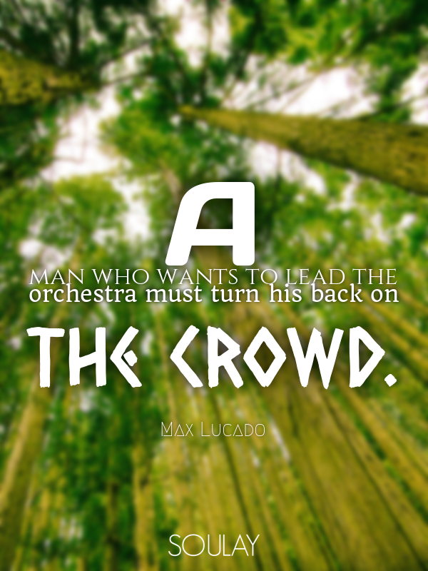 A man who wants to lead the orchestra must turn his back on the crowd. - Quote Poster