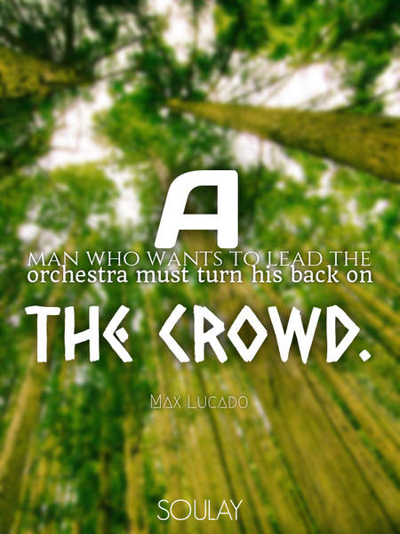A man who wants to lead the orchestra must turn his back on the crowd. (Poster)
