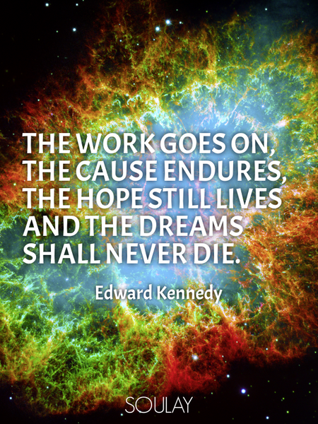 The work goes on, the cause endures, the hope still lives and the dreams shall never die. (Poster)