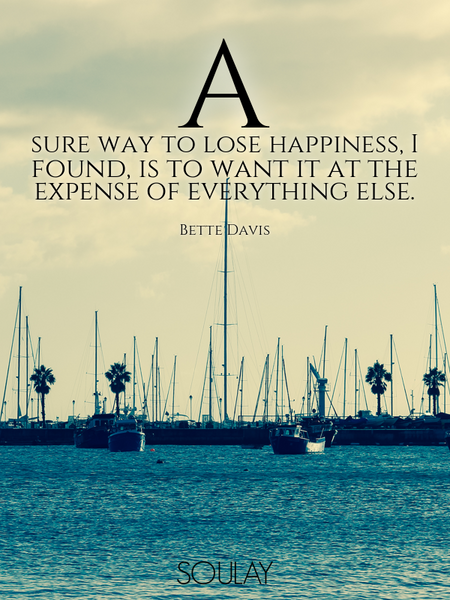 A sure way to lose happiness, I found, is to want it at the expense of everything else. (Poster)