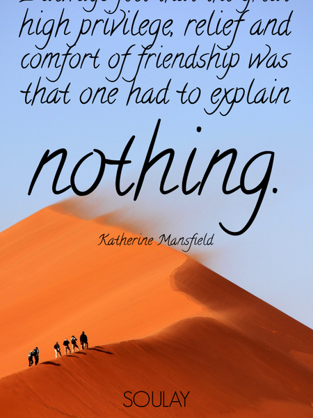 I always felt that the great high privilege, relief and comfort of friendship was that one had to... (Poster)