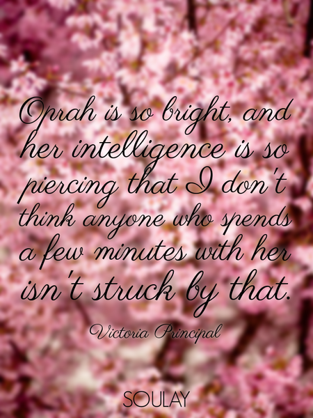 Oprah is so bright, and her intelligence is so piercing that I don't think anyone who spends a fe... (Poster)