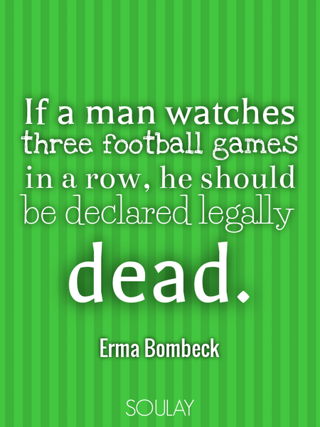 If a man watches three football games in a row, he should be declared legally dead. (Poster)