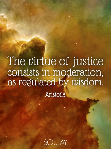 The virtue of justice consists in moderation, as regulated by wisdom. (Poster)