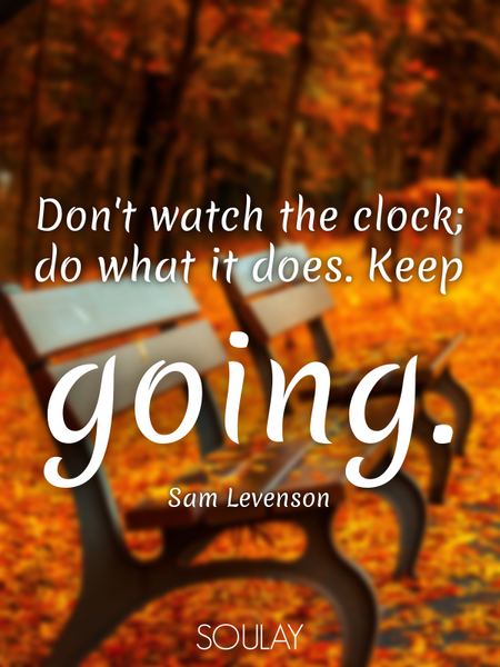 Don't watch the clock; do what it does. Keep going. (Poster)