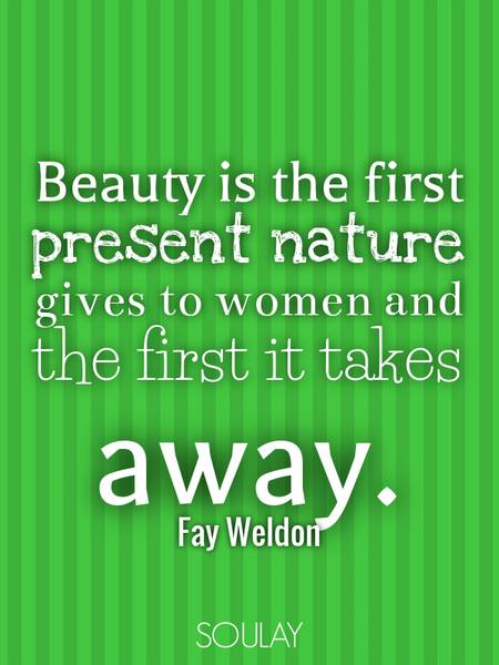 Beauty is the first present nature gives to women and the first it takes away. (Poster)