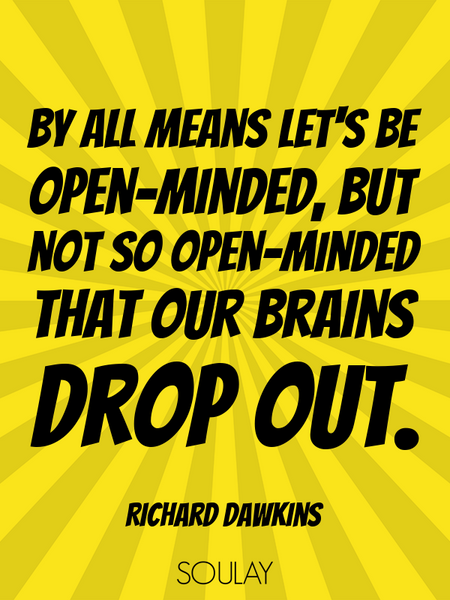 By all means let's be open-minded, but not so open-minded that our brains drop out. (Poster)
