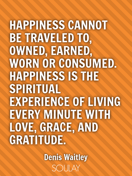 Happiness cannot be traveled to, owned, earned, worn or consumed. Happiness is the spiritual expe... (Poster)