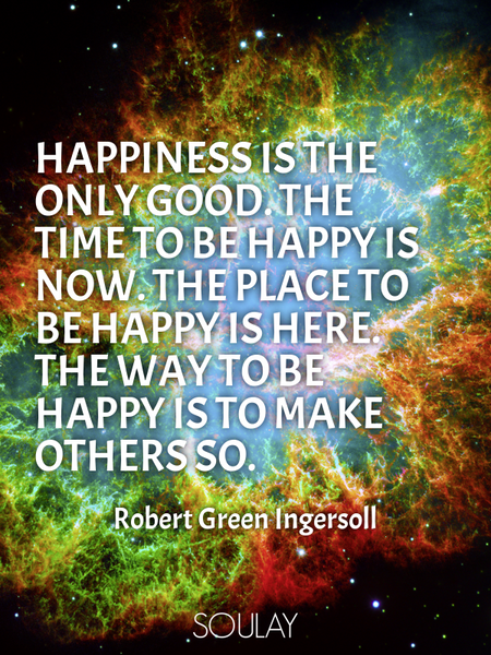 Happiness is the only good. The time to be happy is now. The place to be happy is here. The way t... (Poster)