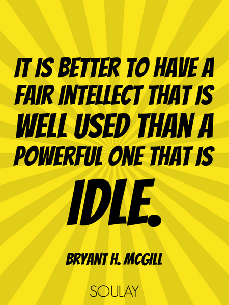 It is better to have a fair intellect that is well used than a powerful one that is idle. (Poster)