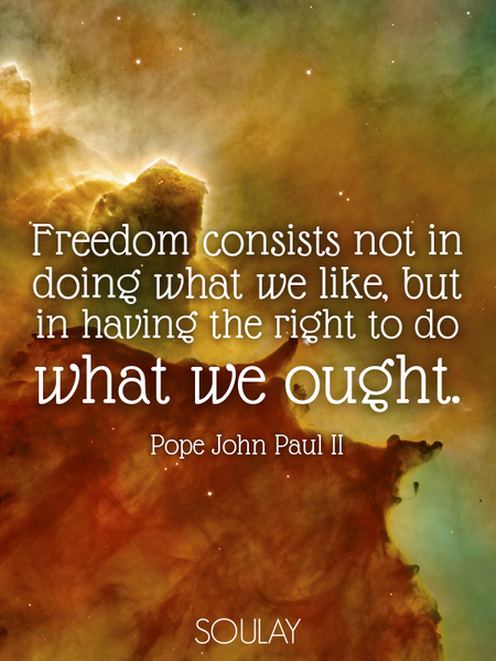Freedom consists not in doing what we like, but in having the right to do what we ought. (Poster)