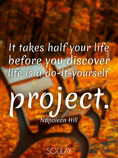 It takes half your life before you discover life is a do-it-yourself project. (Poster)