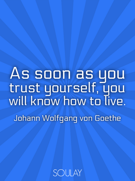 As soon as you trust yourself, you will know how to live. (Poster)