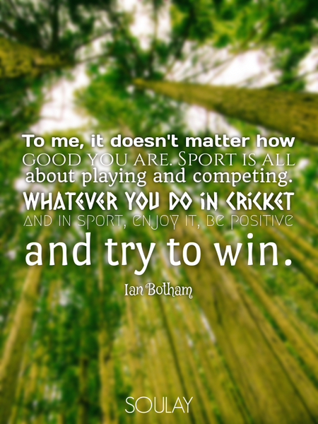 To me, it doesn't matter how good you are. Sport is all about playing and competing. Whatever you... (Poster)