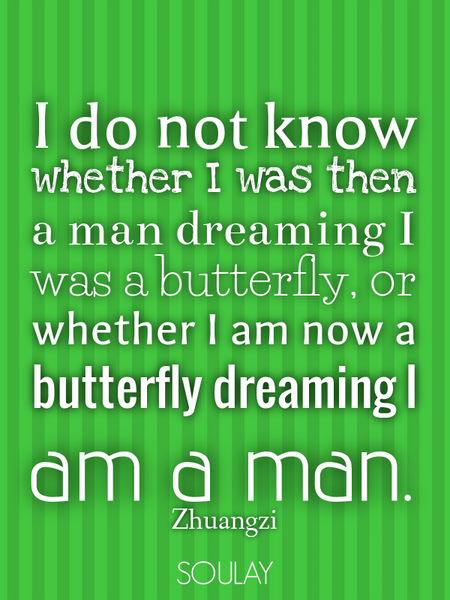 I do not know whether I was then a man dreaming I was a butterfly, or whether I am now a butterfl... (Poster)
