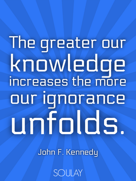 The greater our knowledge increases the more our ignorance unfolds. (Poster)