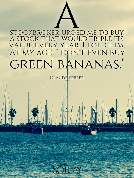 A stockbroker urged me to buy a stock that would triple its value every year. I told him, 'At my ... (Poster)
