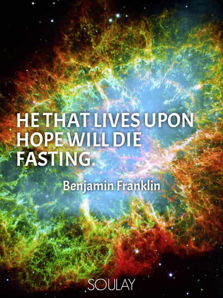 He that lives upon hope will die fasting. (Poster)