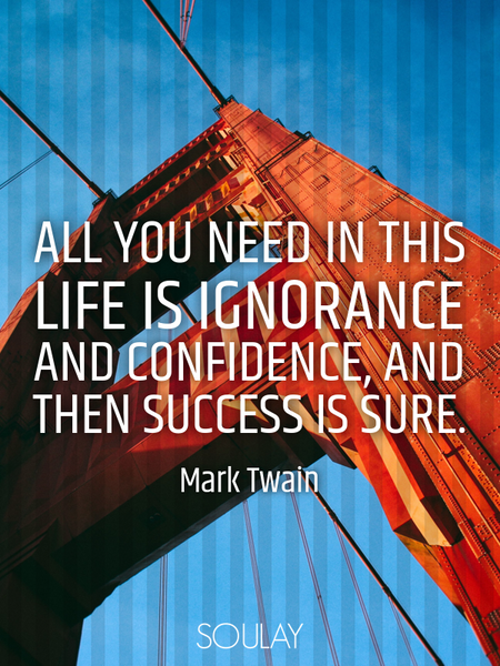 All you need in this life is ignorance and confidence, and then success is sure. (Poster)
