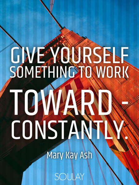 Give yourself something to work toward - constantly. (Poster)