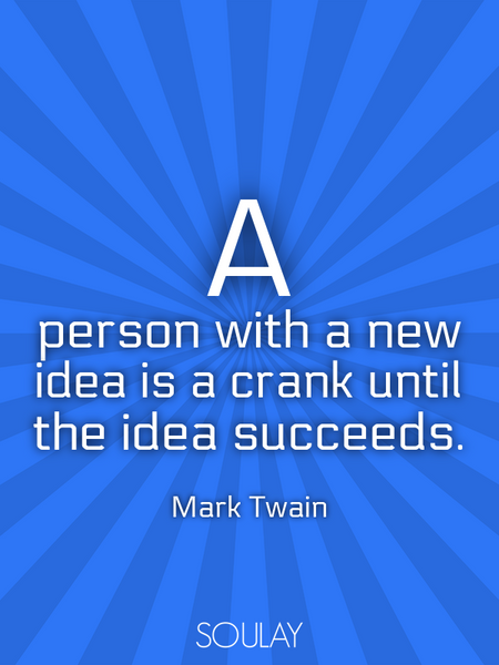 A person with a new idea is a crank until the idea succeeds. (Poster)