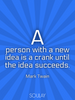 A person with a new idea is a crank until the idea succeeds. - Quote Poster
