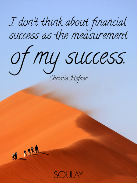 I don't think about financial success as the measurement of my success. (Poster)