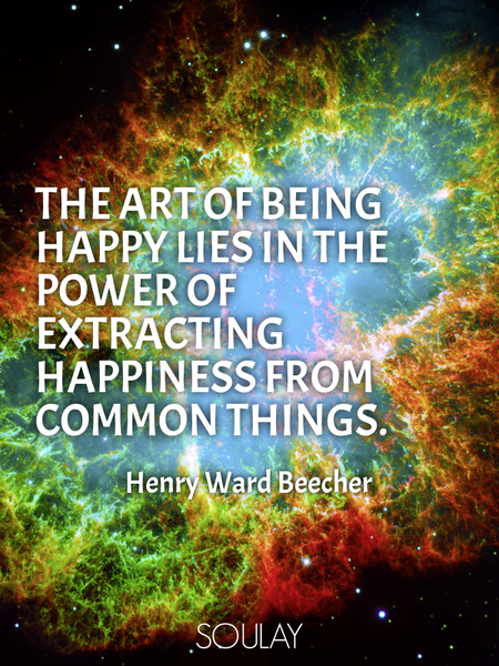 The art of being happy lies in the power of extracting happiness from common things. (Poster)