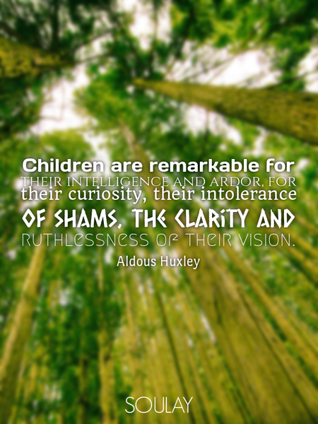 Children are remarkable for their intelligence and ardor, for their curiosity, their intolerance ... (Poster)